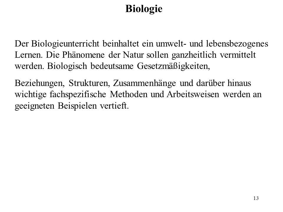 13 Biologie Der Biologieunterricht beinhaltet ein umwelt- und lebensbezogenes Lernen. Die Phänomene der Natur sollen ganzheitlich vermittelt werden. B