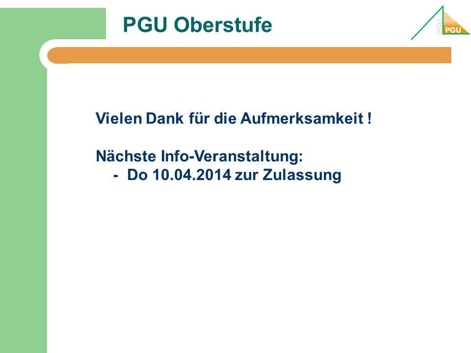 PGU Oberstufe Vielen Dank für die Aufmerksamkeit ! Nächste Info-Veranstaltung: - Do 10.04.2014 zur Zulassung