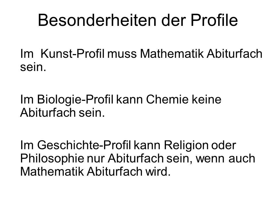 Besonderheiten der Profile Im Kunst-Profil muss Mathematik Abiturfach sein. Im Biologie-Profil kann Chemie keine Abiturfach sein. Im Geschichte-Profil