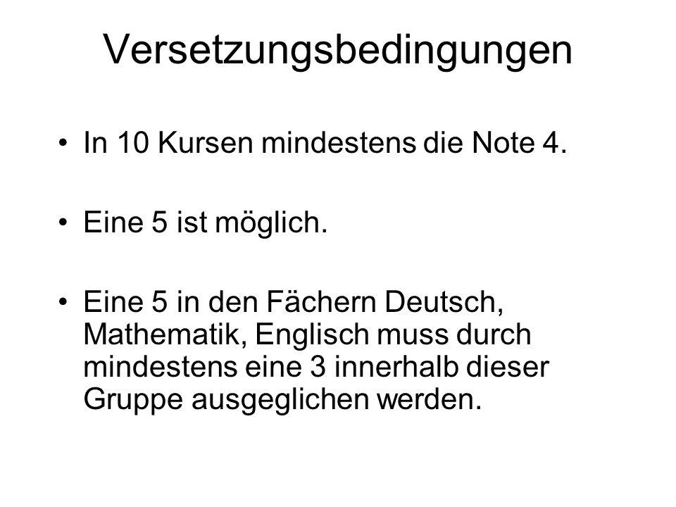 Versetzungsbedingungen In 10 Kursen mindestens die Note 4. Eine 5 ist möglich. Eine 5 in den Fächern Deutsch, Mathematik, Englisch muss durch mindeste