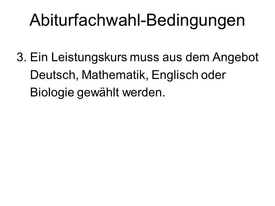 Abiturfachwahl-Bedingungen 3. Ein Leistungskurs muss aus dem Angebot Deutsch, Mathematik, Englisch oder Biologie gewählt werden.