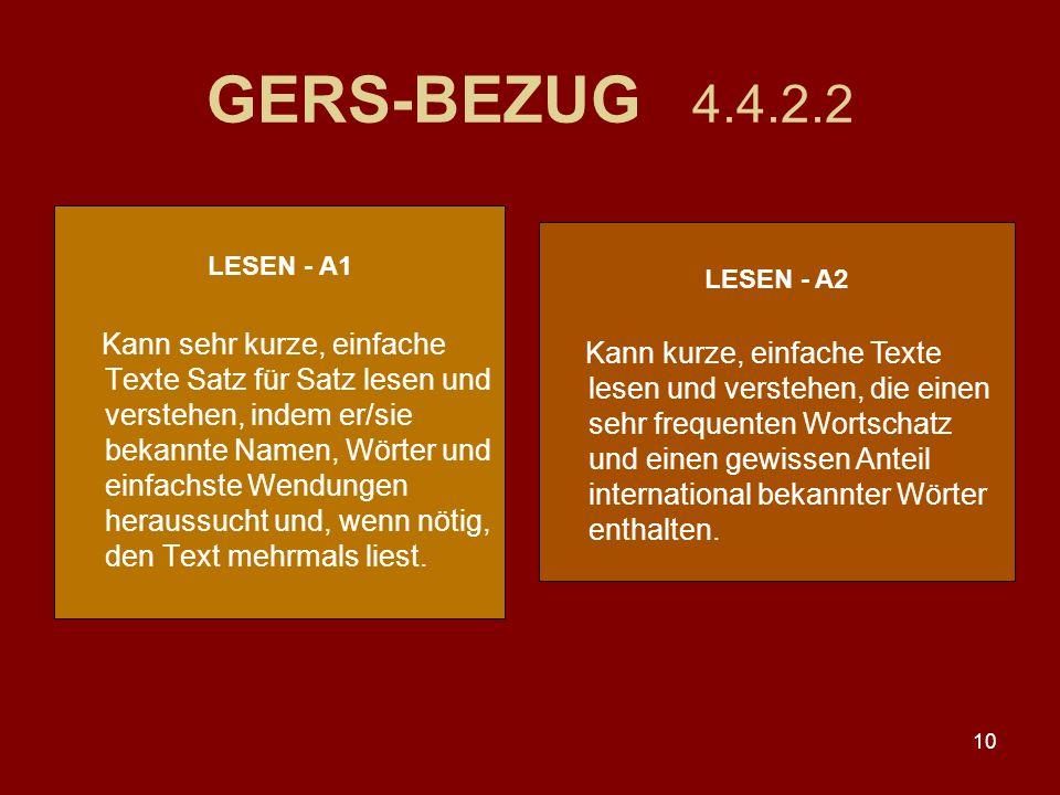 10 GERS-BEZUG 4.4.2.2 LESEN - A1 Kann sehr kurze, einfache Texte Satz für Satz lesen und verstehen, indem er/sie bekannte Namen, Wörter und einfachste Wendungen heraussucht und, wenn nötig, den Text mehrmals liest.