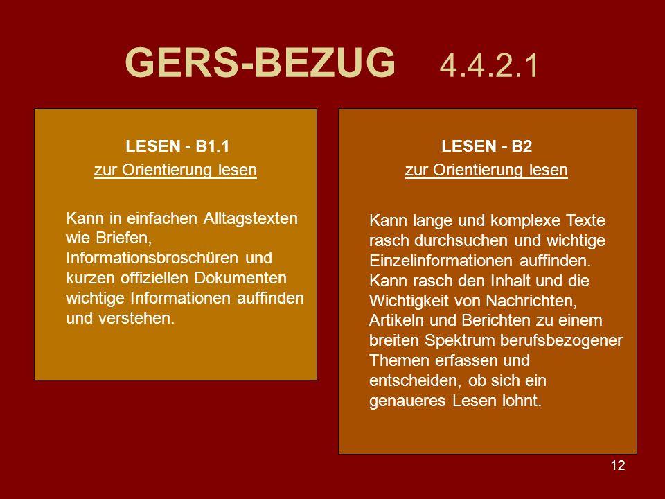 12 GERS-BEZUG 4.4.2.1 LESEN - B1.1 zur Orientierung lesen Kann in einfachen Alltagstexten wie Briefen, Informationsbroschüren und kurzen offiziellen Dokumenten wichtige Informationen auffinden und verstehen.