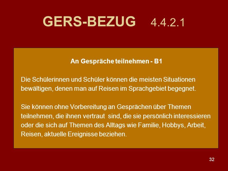 32 GERS-BEZUG 4.4.2.1 An Gespräche teilnehmen - B1 Die Schülerinnen und Schüler können die meisten Situationen bewältigen, denen man auf Reisen im Sprachgebiet begegnet.