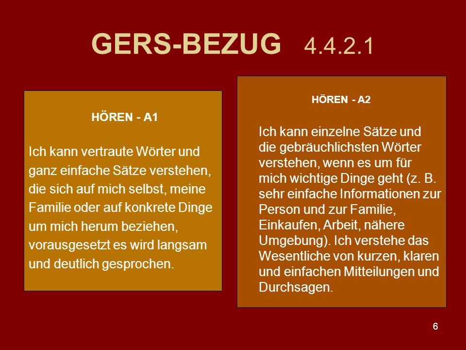 6 GERS-BEZUG 4.4.2.1 HÖREN - A1 Ich kann vertraute Wörter und ganz einfache Sätze verstehen, die sich auf mich selbst, meine Familie oder auf konkrete Dinge um mich herum beziehen, vorausgesetzt es wird langsam und deutlich gesprochen.