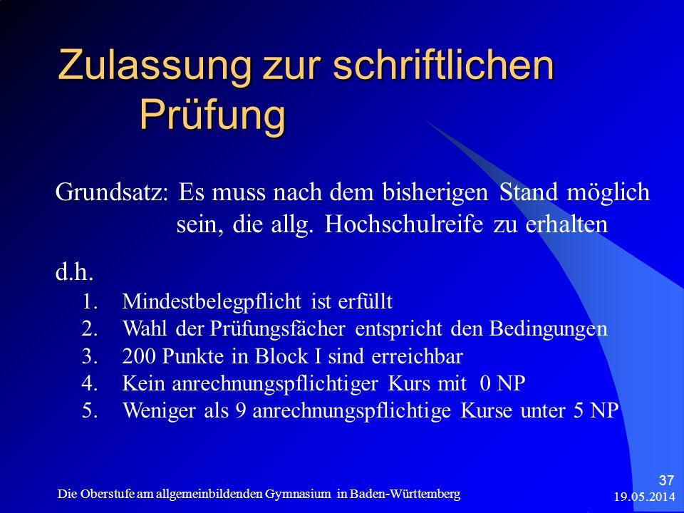 Zulassung zur schriftlichen Prüfung 19.05.2014 Die Oberstufe am allgemeinbildenden Gymnasium in Baden-Württemberg 37 Grundsatz: Es muss nach dem bishe