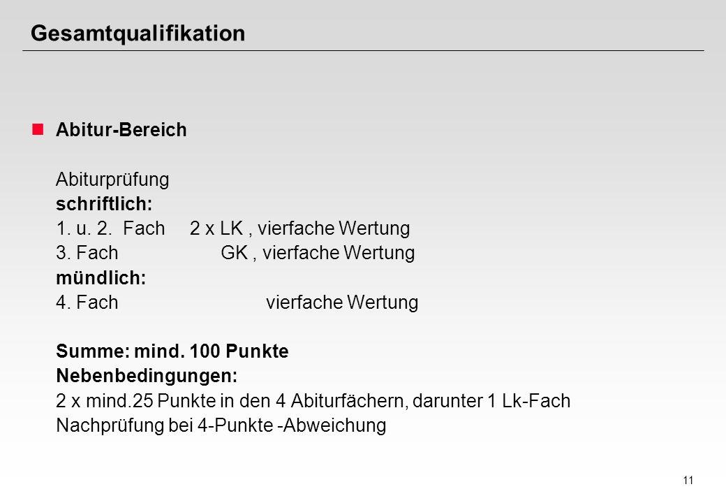 11 Gesamtqualifikation Abitur-Bereich Abiturprüfung schriftlich: 1. u. 2. Fach 2 x LK, vierfache Wertung 3. Fach GK, vierfache Wertung mündlich: 4. Fa
