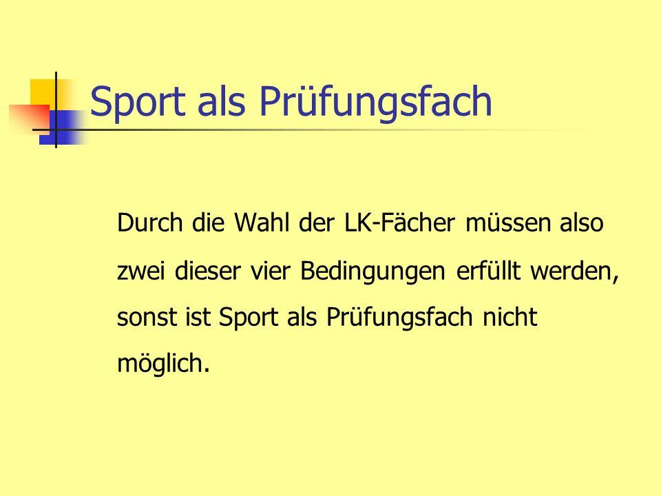 Sport als Prüfungsfach Durch die Wahl der LK-Fächer müssen also zwei dieser vier Bedingungen erfüllt werden, sonst ist Sport als Prüfungsfach nicht mö