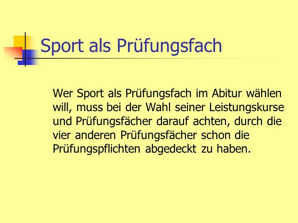 Sport als Prüfungsfach Die vier übrigen Prüfungsfächer müssen sein: Deutsch Mathematik eine Naturwissenschaft oder Fremdsprache ein Fach aus Aufgabenfeld II (G, PoWi, Rel)