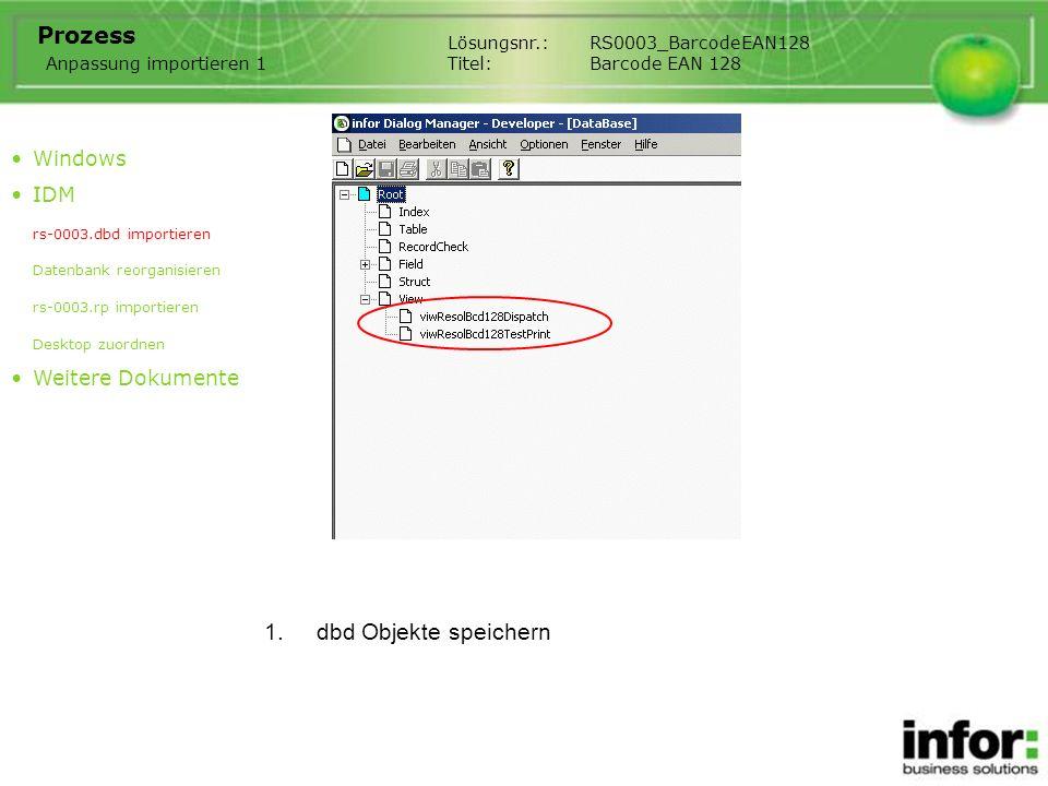 1.Datenbank in Single user Modus reorganisieren Lösungsnr.:RS0003_BarcodeEAN128 Titel:Barcode EAN 128 Prozess Windows IDM rs-0003.dbd importieren Datenbank reorganisieren rs-0003.rp importieren Desktop zuordnen Weitere Dokumente Anpassung importieren 2