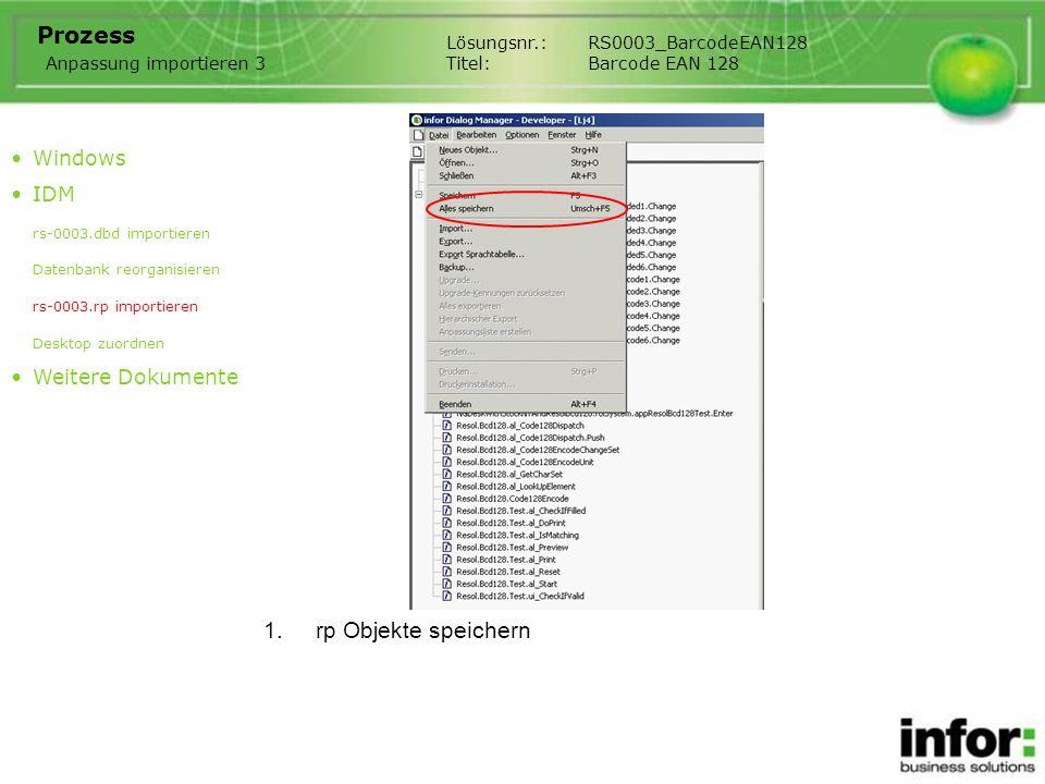 1.rp Objekte speichern Lösungsnr.:RS0003_BarcodeEAN128 Titel:Barcode EAN 128 Prozess Windows IDM rs-0003.dbd importieren Datenbank reorganisieren rs-0003.rp importieren Desktop zuordnen Weitere Dokumente Anpassung importieren 3