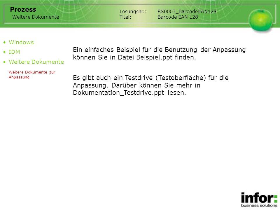 Lösungsnr.:RS0003_BarcodeEAN128 Titel:Barcode EAN 128 Prozess Windows IDM Weitere Dokumente Weitere Dokumente zur Anpassung Weitere Dokumente Ein einfaches Beispiel für die Benutzung der Anpassung können Sie in Datei Beispiel.ppt finden.