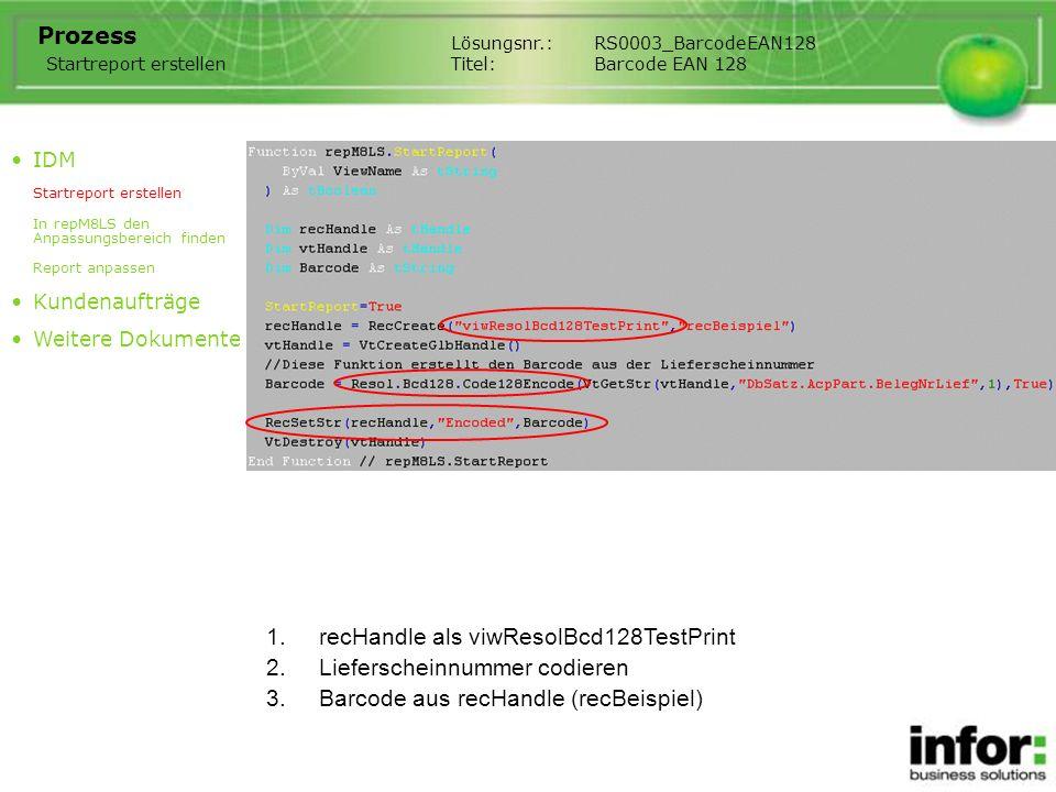 1.recHandle als viwResolBcd128TestPrint Lösungsnr.:RS0003_BarcodeEAN128 Titel:Barcode EAN 128 Prozess IDM Startreport erstellen In repM8LS den Anpassungsbereich finden Report anpassen Kundenaufträge Weitere Dokumente Startreport erstellen 2.Lieferscheinnummer codieren 3.Barcode aus recHandle (recBeispiel)
