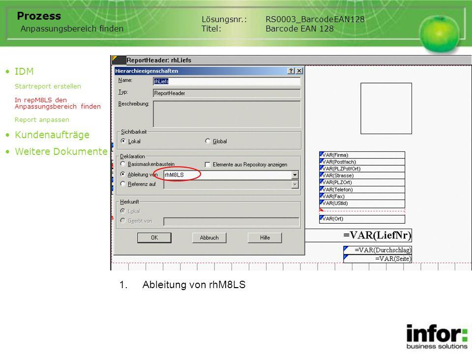 1.Ableitung von rhM8LS Lösungsnr.:RS0003_BarcodeEAN128 Titel:Barcode EAN 128 Prozess IDM Startreport erstellen In repM8LS den Anpassungsbereich finden Report anpassen Kundenaufträge Weitere Dokumente Anpassungsbereich finden