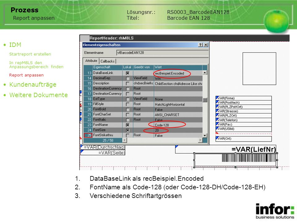 1.DataBaseLink als recBeispiel.Encoded Lösungsnr.:RS0003_BarcodeEAN128 Titel:Barcode EAN 128 Prozess IDM Startreport erstellen In repM8LS den Anpassungsbereich finden Report anpassen Kundenaufträge Weitere Dokumente Report anpassen 2.FontName als Code-128 (oder Code-128-DH/Code-128-EH) 3.Verschiedene Schriftartgrössen