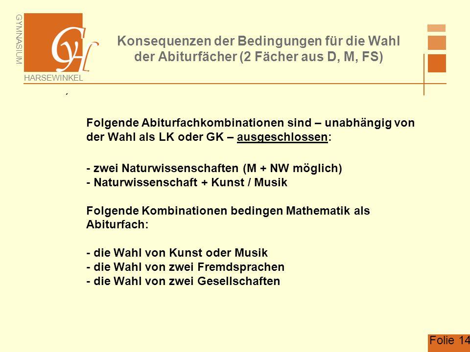 GYMNASIUM HARSEWINKEL Folie 14 Konsequenzen der Bedingungen für die Wahl der Abiturfächer (2 Fächer aus D, M, FS) Folgende Abiturfachkombinationen sind – unabhängig von der Wahl als LK oder GK – ausgeschlossen: - zwei Naturwissenschaften (M + NW möglich) - Naturwissenschaft + Kunst / Musik Folgende Kombinationen bedingen Mathematik als Abiturfach: - die Wahl von Kunst oder Musik - die Wahl von zwei Fremdsprachen - die Wahl von zwei Gesellschaften