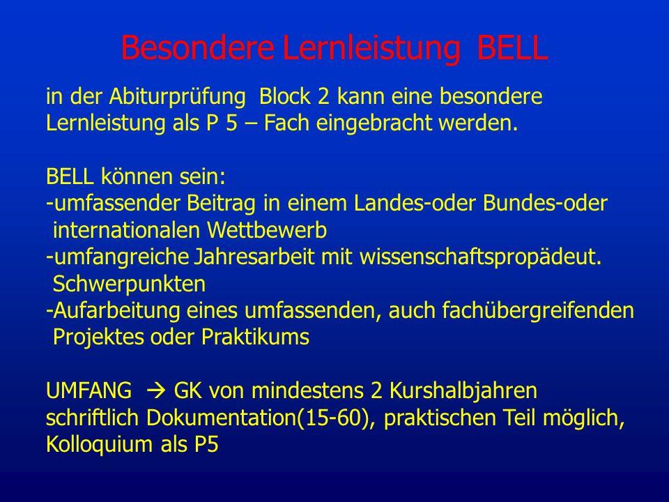 Besondere Lernleistung BELL in der Abiturprüfung Block 2 kann eine besondere Lernleistung als P 5 – Fach eingebracht werden. BELL können sein: -umfass