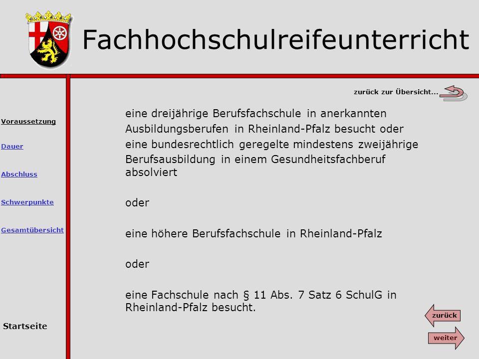 eine dreijährige Berufsfachschule in anerkannten Ausbildungsberufen in Rheinland-Pfalz besucht oder eine bundesrechtlich geregelte mindestens zweijährige Berufsausbildung in einem Gesundheitsfachberuf absolviert oder eine höhere Berufsfachschule in Rheinland-Pfalz oder eine Fachschule nach § 11 Abs.