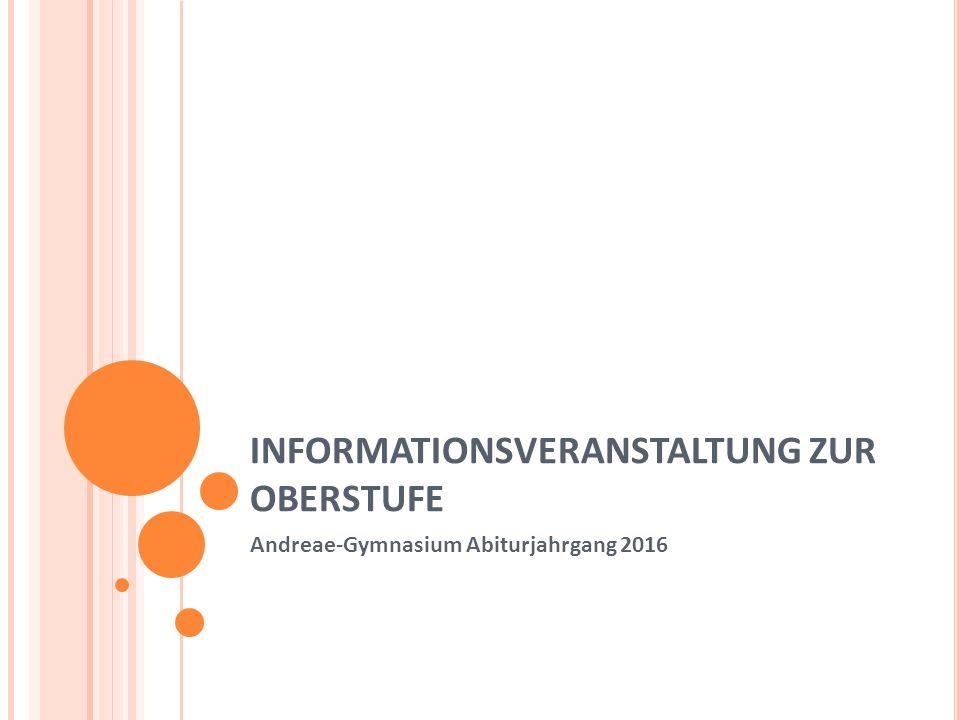 INFORMATIONSVERANSTALTUNG ZUR OBERSTUFE Andreae-Gymnasium Abiturjahrgang 2016