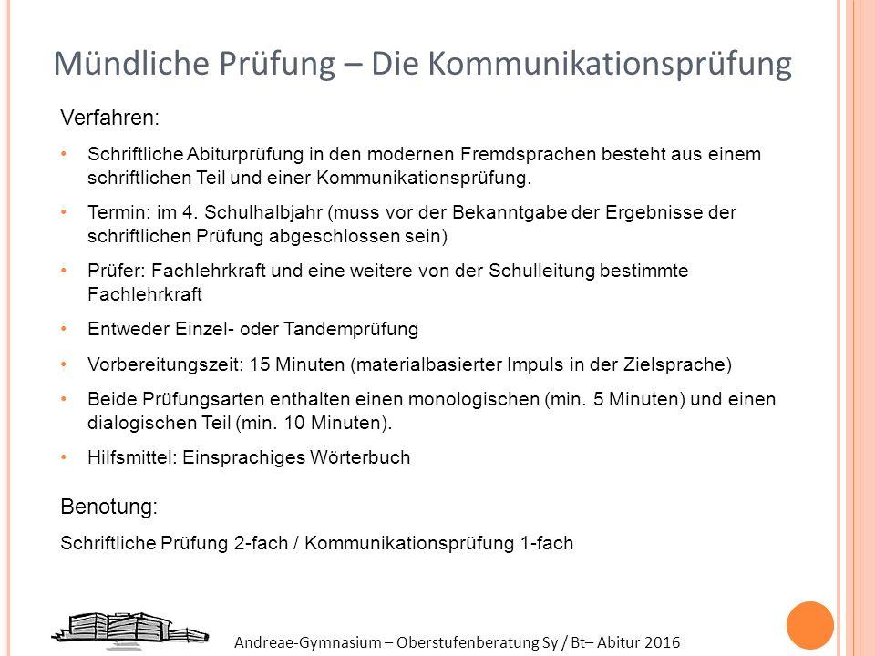 Andreae-Gymnasium – Oberstufenberatung Sy / Bt– Abitur 2016 Mündliche Prüfung – Die Kommunikationsprüfung Verfahren: Schriftliche Abiturprüfung in den modernen Fremdsprachen besteht aus einem schriftlichen Teil und einer Kommunikationsprüfung.