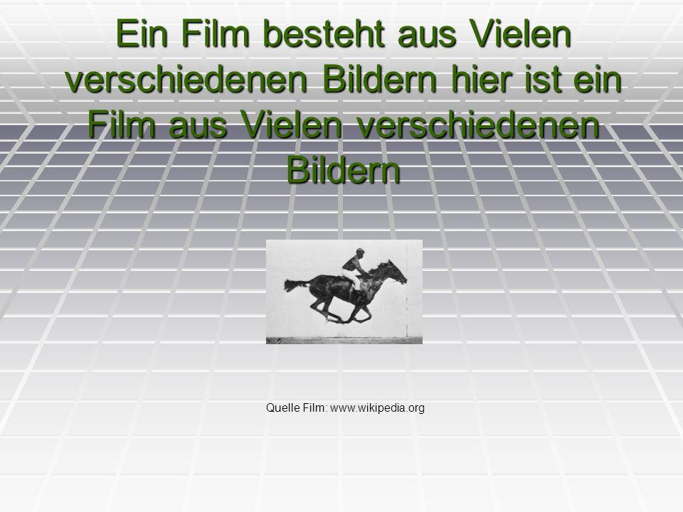 Ein Film besteht aus Vielen verschiedenen Bildern hier ist ein Film aus Vielen verschiedenen Bildern Quelle Film: www.wikipedia.org