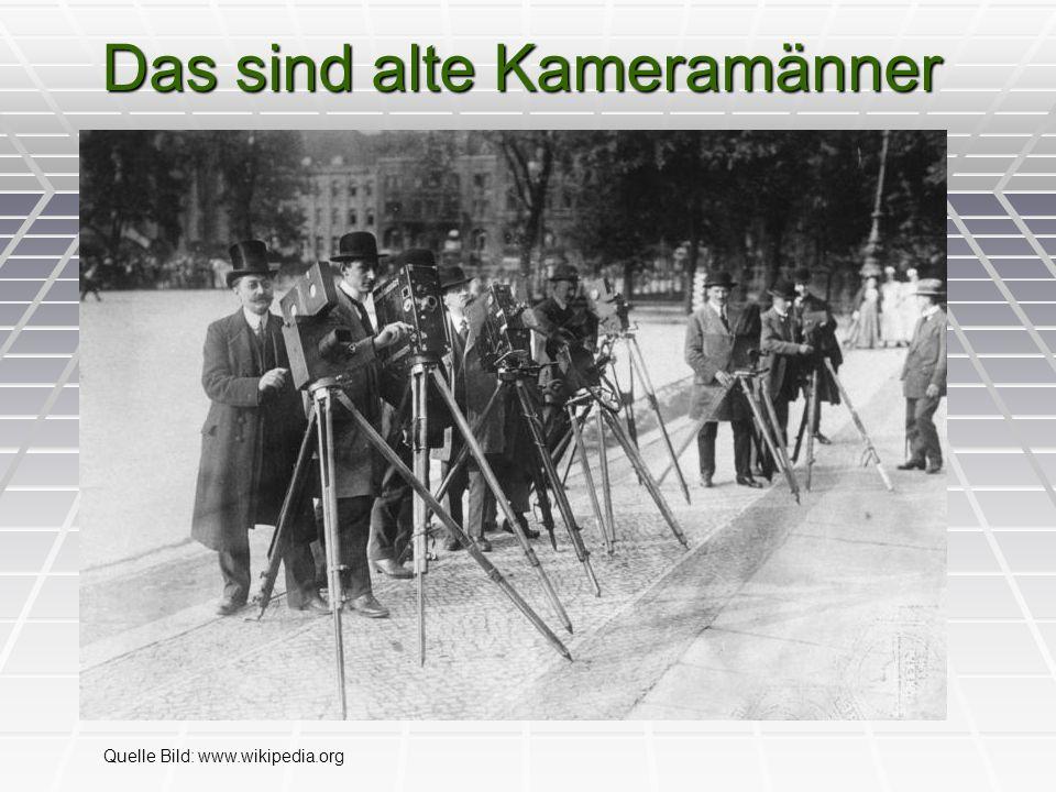 Das sind alte Kameramänner Quelle Bild: www.wikipedia.org