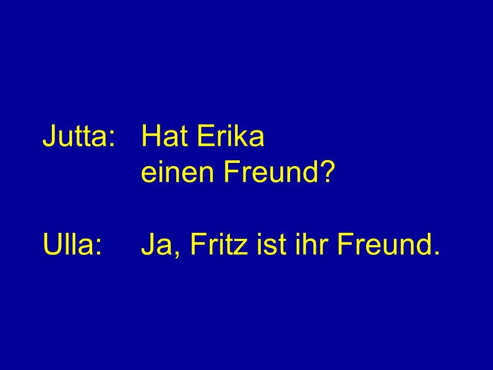 Jutta:Hat Erika einen Freund Ulla:Ja, Fritz ist ihr Freund.