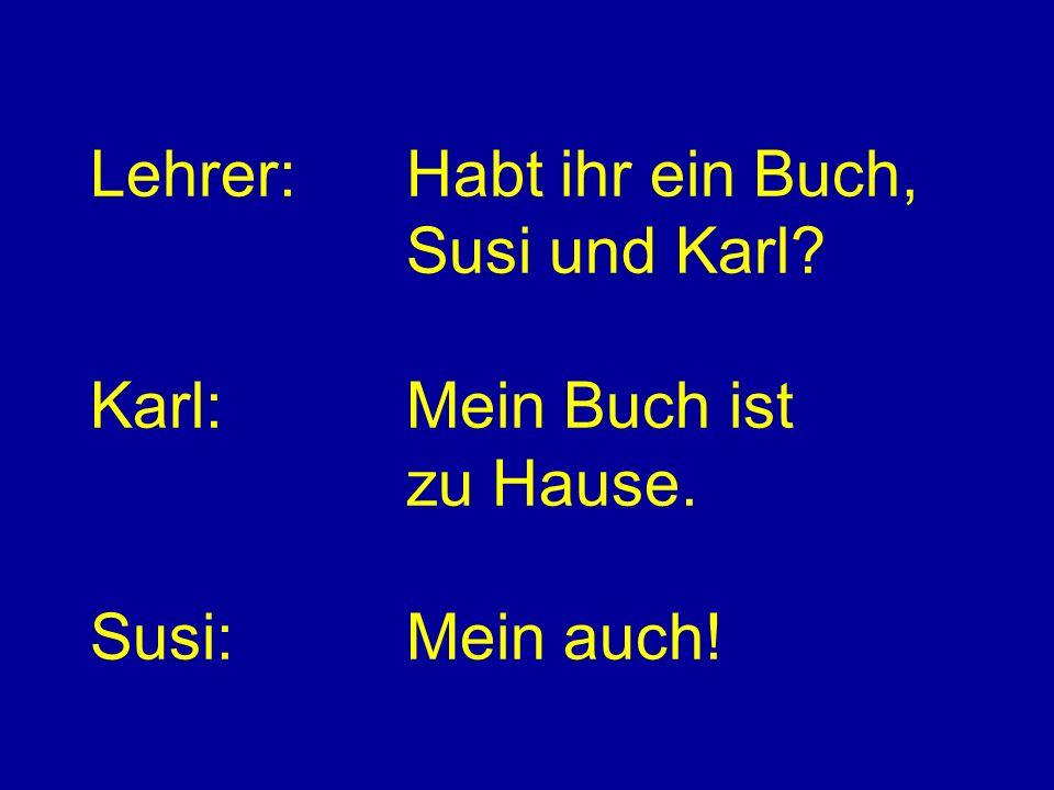Lehrer:Habt ihr ein Buch, Susi und Karl? Karl:Mein Buch ist zu Hause. Susi:Mein auch!
