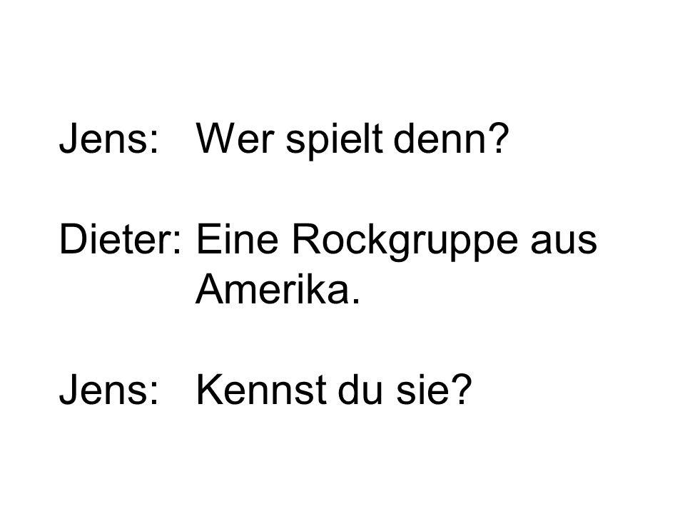 Jens:Wer spielt denn Dieter:Eine Rockgruppe aus Amerika. Jens:Kennst du sie