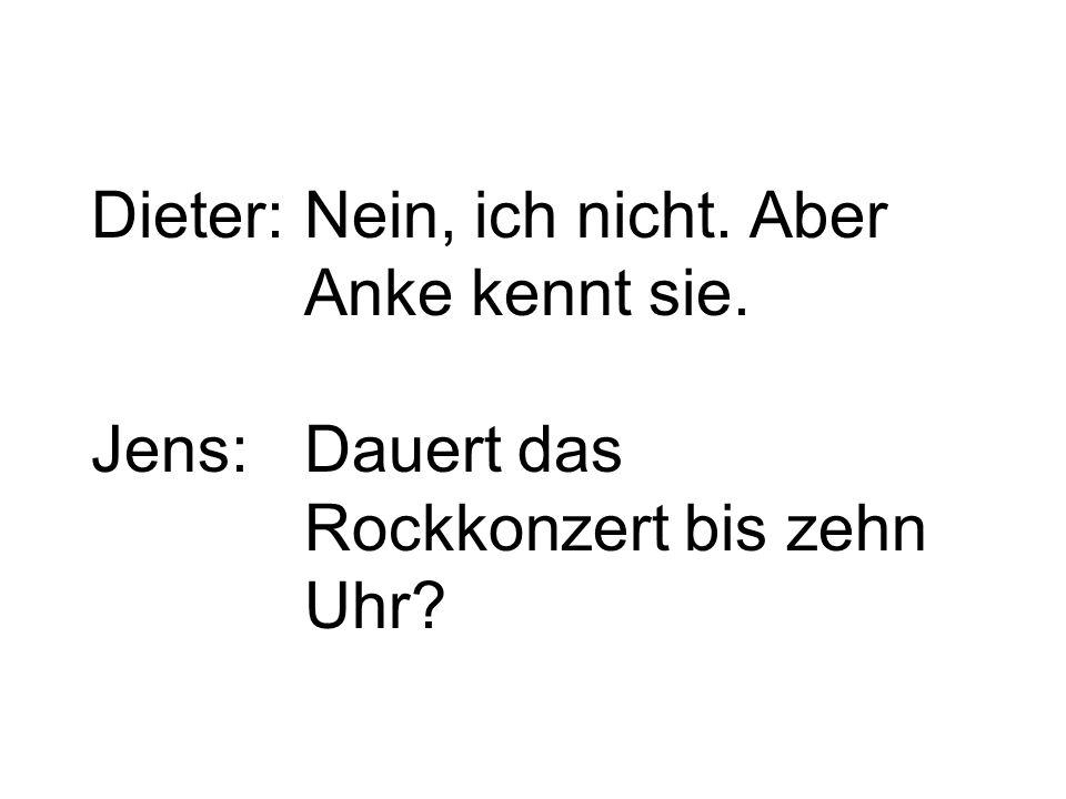 Dieter:Nein, ich nicht. Aber Anke kennt sie. Jens:Dauert das Rockkonzert bis zehn Uhr?