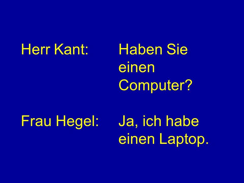 Herr Kant:Haben Sie einen Computer Frau Hegel:Ja, ich habe einen Laptop.