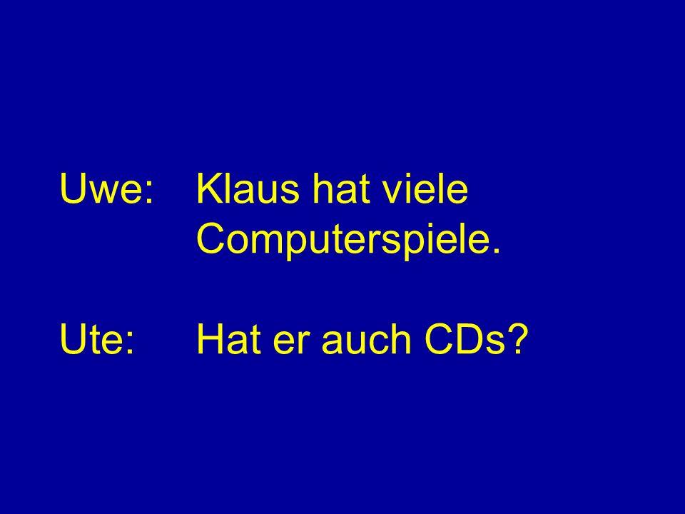 Uwe:Klaus hat viele Computerspiele. Ute:Hat er auch CDs