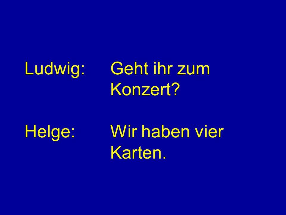 Ludwig:Geht ihr zum Konzert? Helge:Wir haben vier Karten.