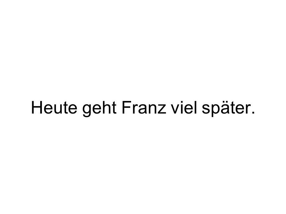 Heute geht Franz viel später.