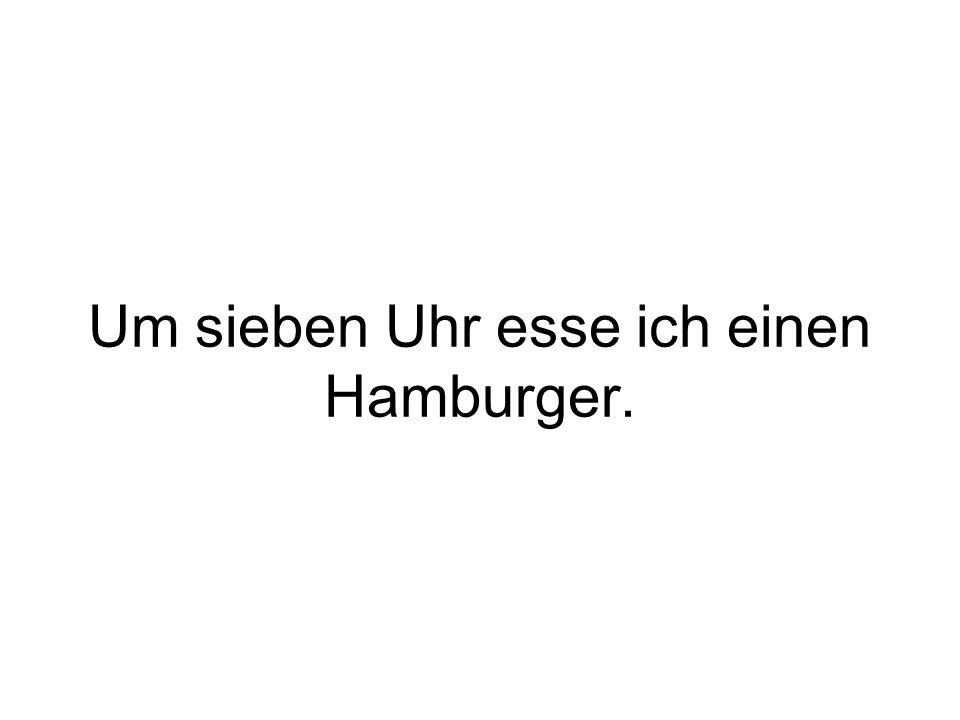 Um sieben Uhr esse ich einen Hamburger.