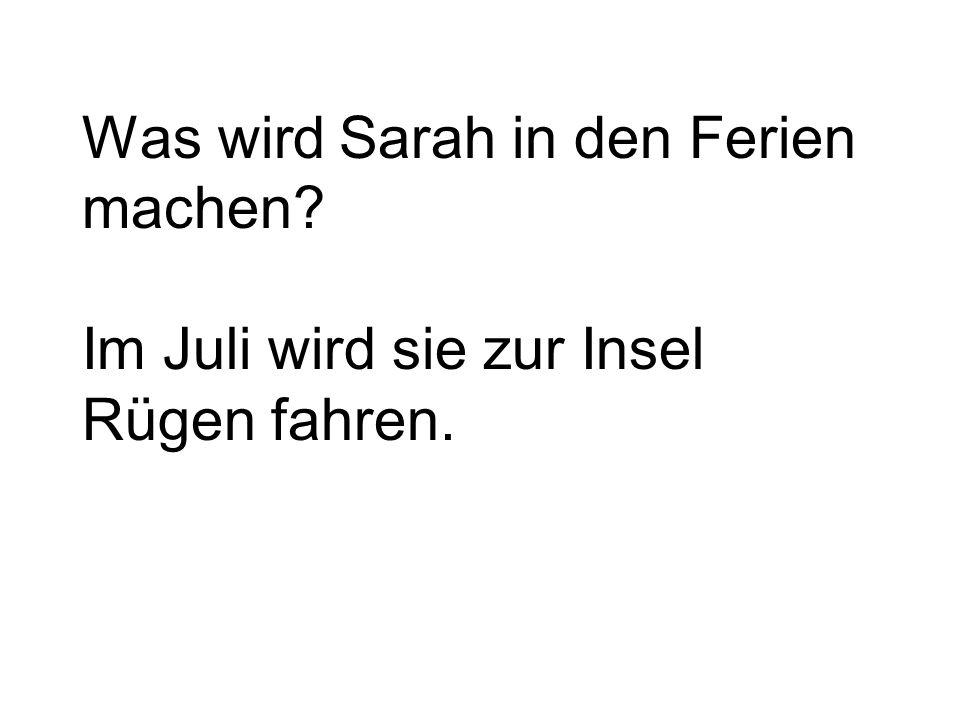 Was wird Sarah in den Ferien machen Im Juli wird sie zur Insel Rügen fahren.