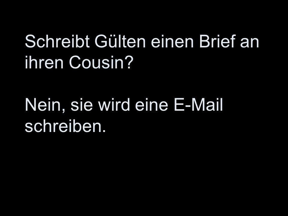 Schreibt Gülten einen Brief an ihren Cousin Nein, sie wird eine E-Mail schreiben.