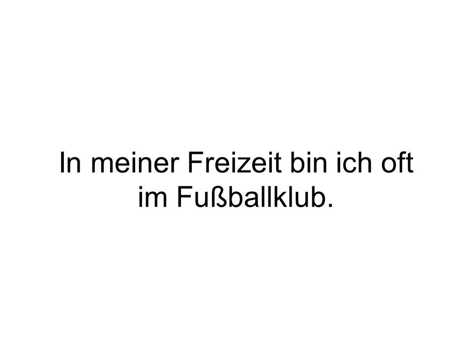 In meiner Freizeit bin ich oft im Fußballklub.