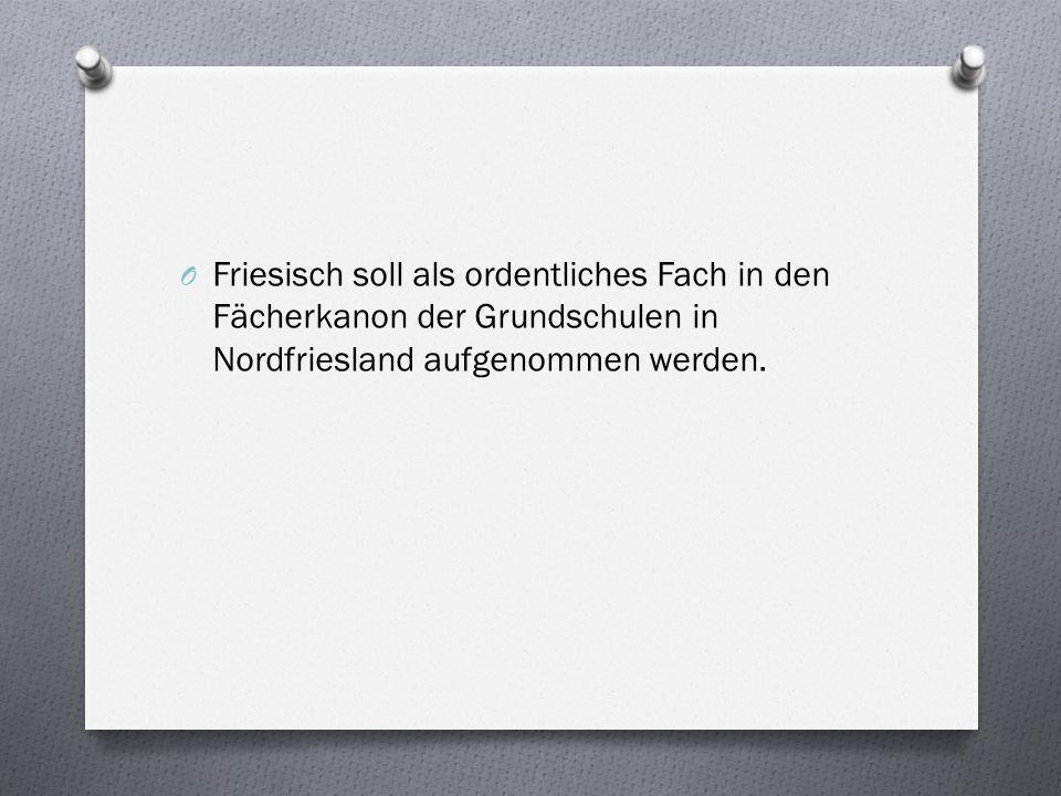 O Friesisch soll als ordentliches Fach in den Fächerkanon der Grundschulen in Nordfriesland aufgenommen werden.