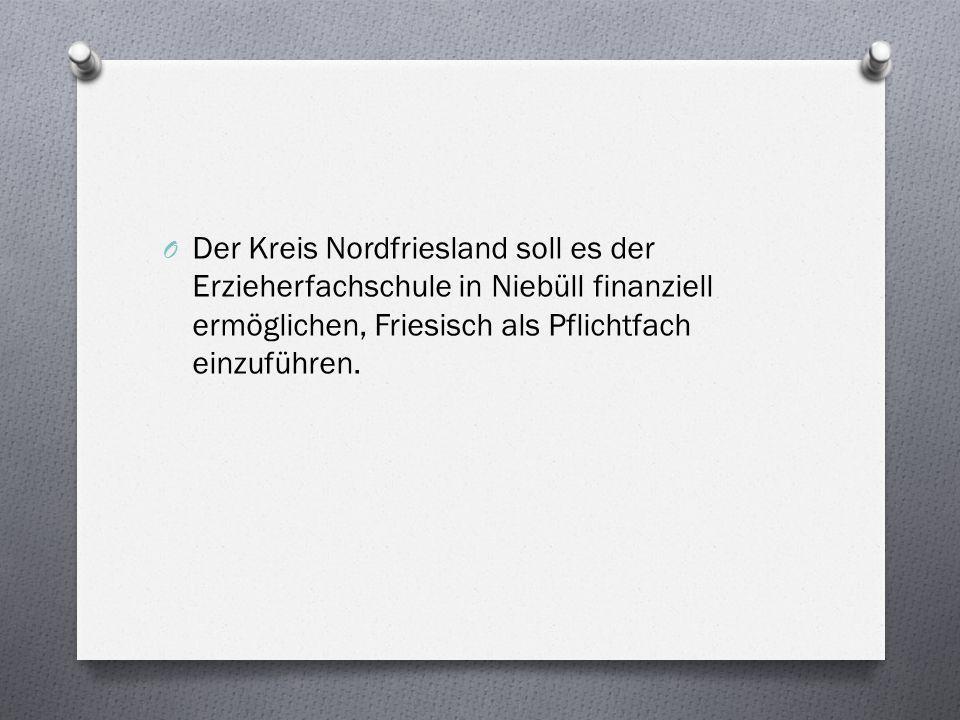 O Der Kreis Nordfriesland soll es der Erzieherfachschule in Niebüll finanziell ermöglichen, Friesisch als Pflichtfach einzuführen.
