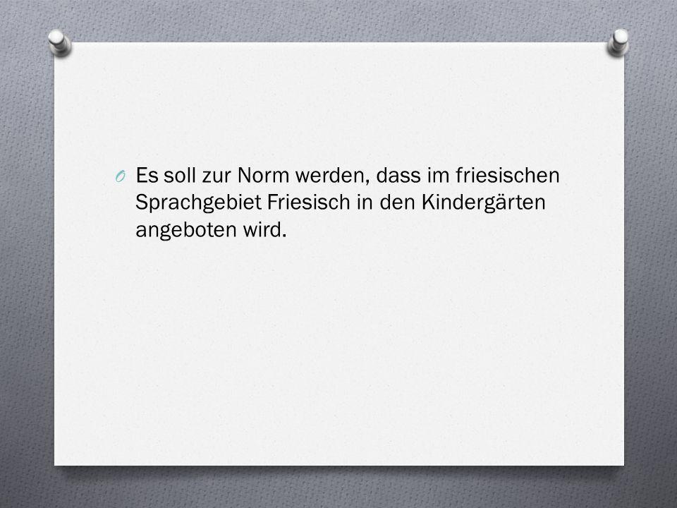 O Es soll zur Norm werden, dass im friesischen Sprachgebiet Friesisch in den Kindergärten angeboten wird.