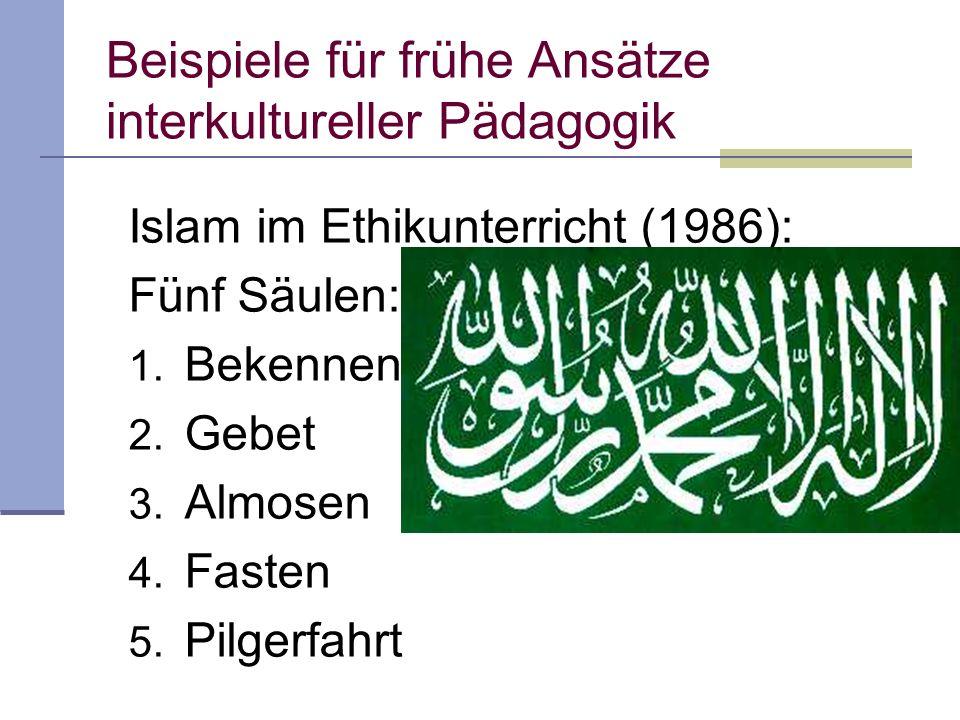 Beispiele für frühe Ansätze interkultureller Pädagogik Islam im Ethikunterricht (1986): Fünf Säulen: 1.