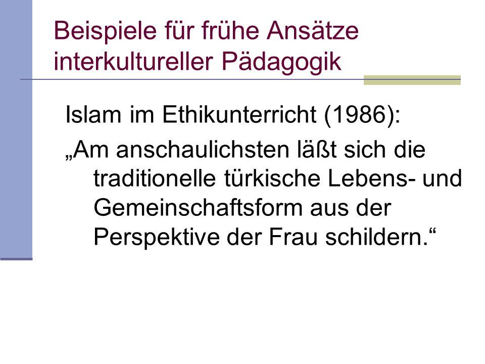 Beispiele für frühe Ansätze interkultureller Pädagogik Islam im Ethikunterricht (1986): Am anschaulichsten läßt sich die traditionelle türkische Lebens- und Gemeinschaftsform aus der Perspektive der Frau schildern.