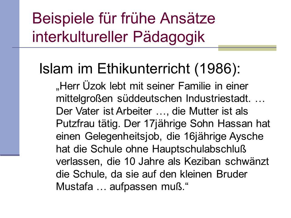 Beispiele für frühe Ansätze interkultureller Pädagogik Islam im Ethikunterricht (1986): Wer muslimischen Familien mit ihren vielen Schwierigkeiten richtig begegnen will, sollte über die Gründe der Auswanderung informiert sein und etwas von der Welt wissen, aus der sie kommen und die ihr Denken, Empfinden und Verhalten geprägt hat.