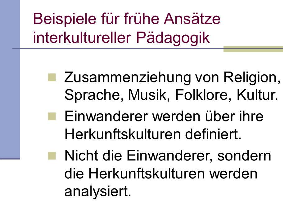 Beispiele für frühe Ansätze interkultureller Pädagogik Zusammenziehung von Religion, Sprache, Musik, Folklore, Kultur.