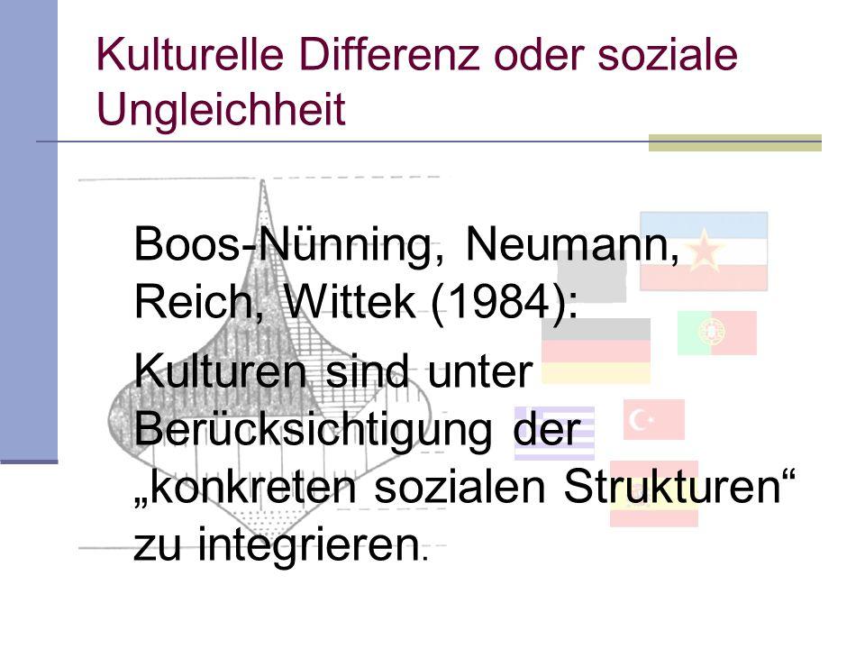 Kulturelle Differenz oder soziale Ungleichheit Boos-Nünning, Neumann, Reich, Wittek (1984): Kulturen sind unter Berücksichtigung der konkreten sozialen Strukturen zu integrieren.