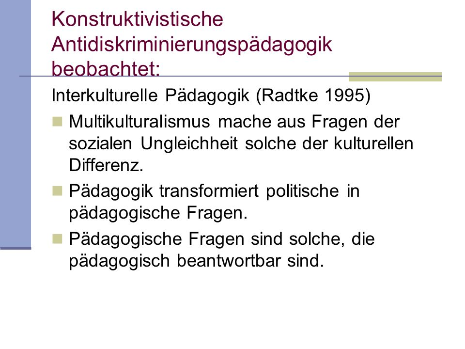 Konstruktivistische Antidiskriminierungspädagogik beobachtet: Interkulturelle Pädagogik (Radtke 1995) Multikulturalismus mache aus Fragen der sozialen