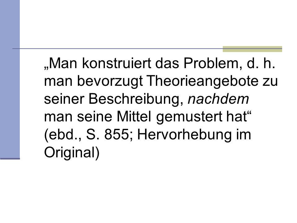 Man konstruiert das Problem, d. h. man bevorzugt Theorieangebote zu seiner Beschreibung, nachdem man seine Mittel gemustert hat (ebd., S. 855; Hervorh