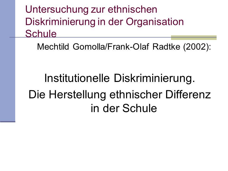 Untersuchung zur ethnischen Diskriminierung in der Organisation Schule Mechtild Gomolla/Frank-Olaf Radtke (2002): Institutionelle Diskriminierung. Die