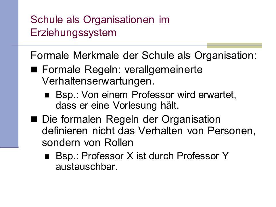 Schule als Organisationen im Erziehungssystem Formale Merkmale der Schule als Organisation: Formale Regeln: verallgemeinerte Verhaltenserwartungen. Bs